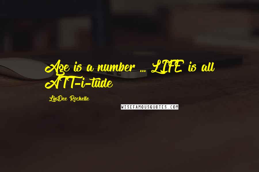 LinDee Rochelle quotes: Age is a number ... LIFE is all ATT-i-tude!