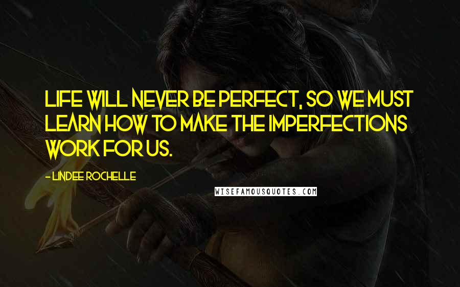 LinDee Rochelle quotes: Life will never be perfect, so we must learn how to make the imperfections work for us.