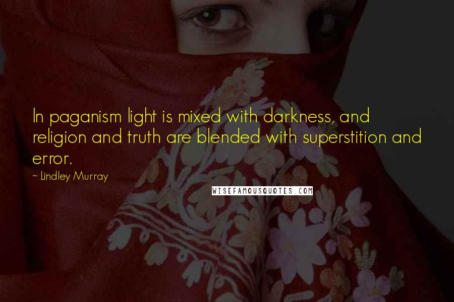 Lindley Murray quotes: In paganism light is mixed with darkness, and religion and truth are blended with superstition and error.