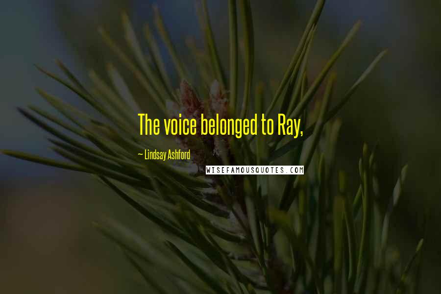 Lindsay Ashford quotes: The voice belonged to Ray,