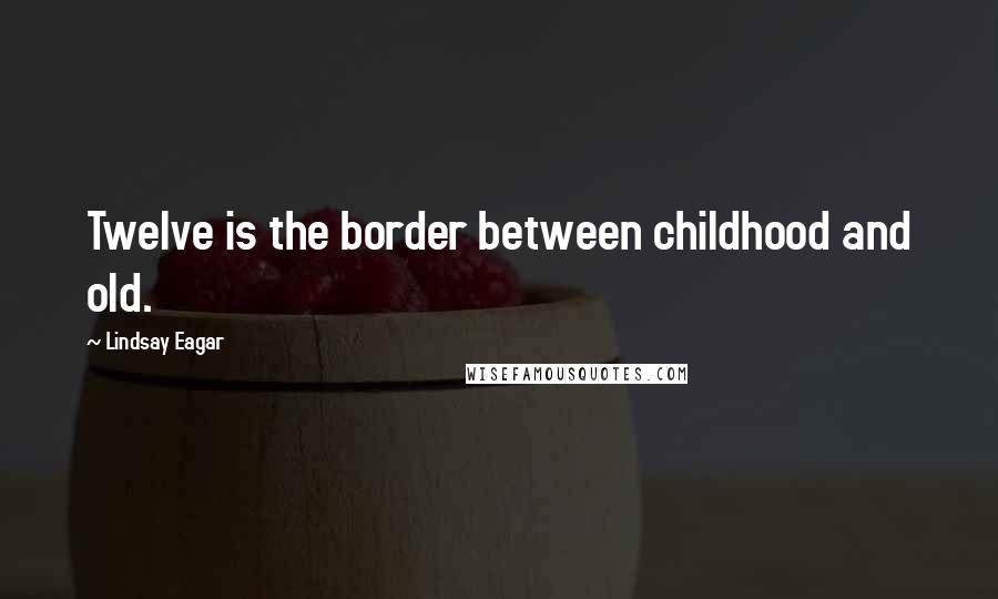 Lindsay Eagar quotes: Twelve is the border between childhood and old.