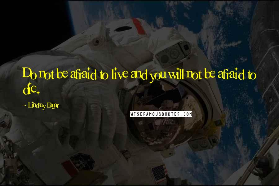 Lindsay Eagar quotes: Do not be afraid to live and you will not be afraid to die.