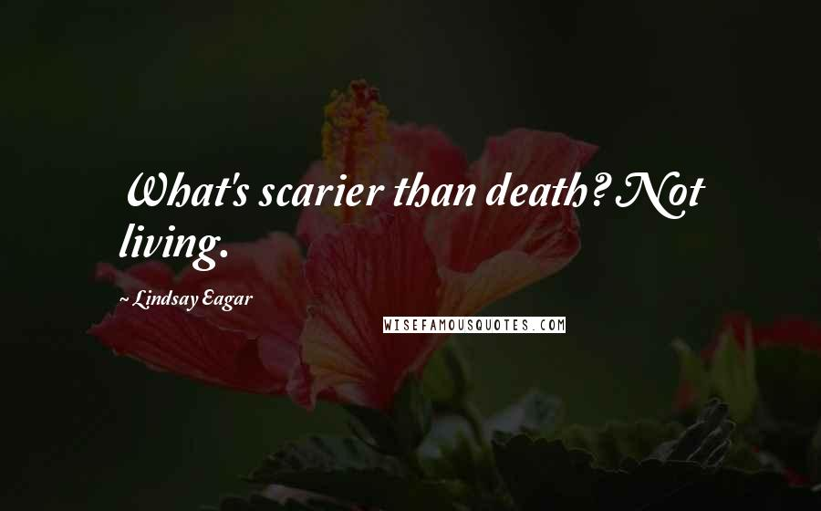 Lindsay Eagar quotes: What's scarier than death? Not living.