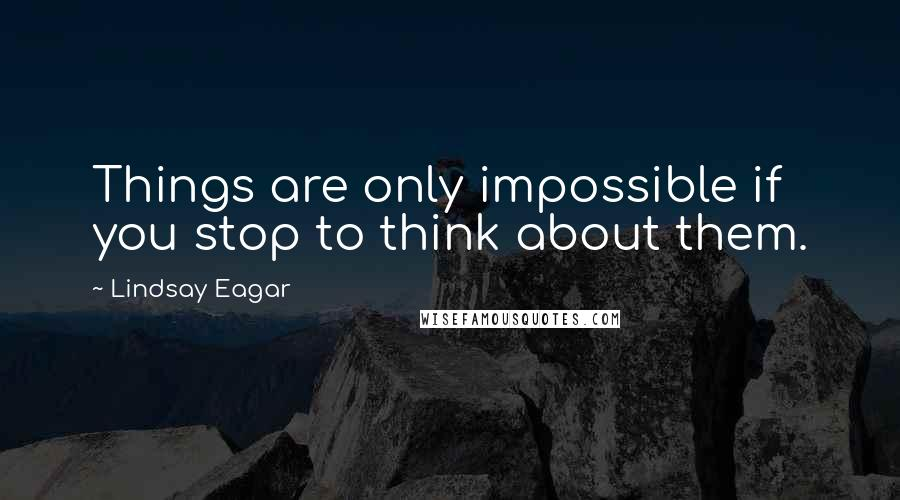 Lindsay Eagar quotes: Things are only impossible if you stop to think about them.