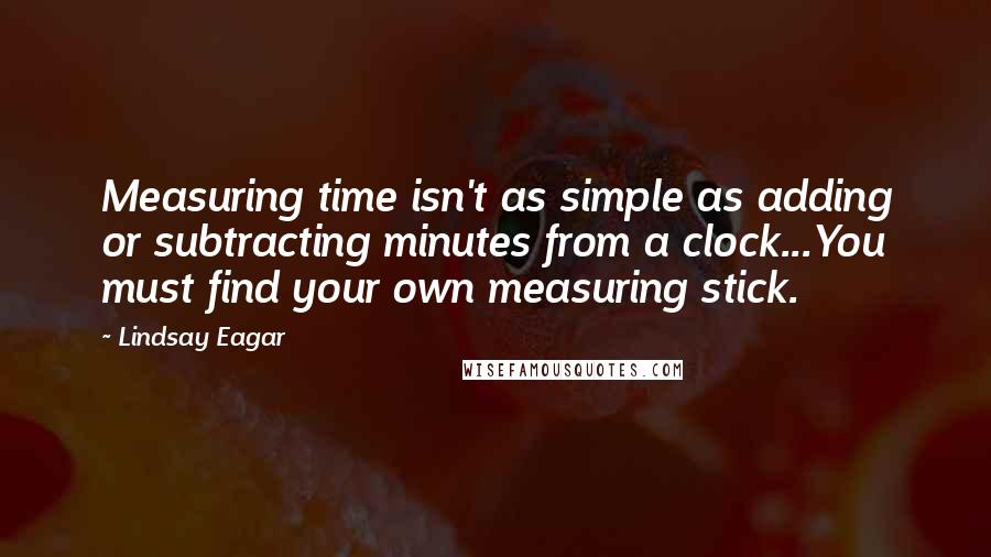 Lindsay Eagar quotes: Measuring time isn't as simple as adding or subtracting minutes from a clock...You must find your own measuring stick.