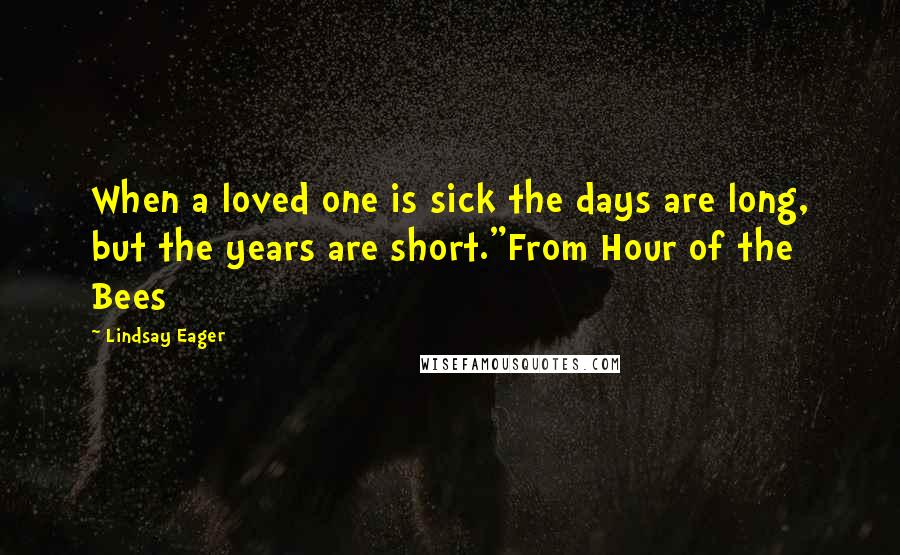 "Lindsay Eager quotes: When a loved one is sick the days are long, but the years are short.""From Hour of the Bees"