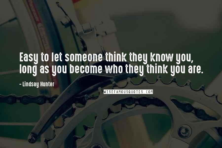 Lindsay Hunter quotes: Easy to let someone think they know you, long as you become who they think you are.