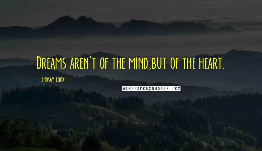 Lindsay Lock quotes: Dreams aren't of the mind,but of the heart.