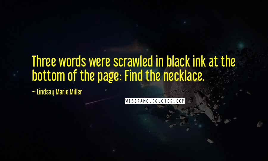 Lindsay Marie Miller quotes: Three words were scrawled in black ink at the bottom of the page: Find the necklace.