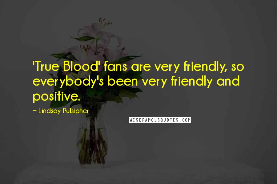 Lindsay Pulsipher quotes: 'True Blood' fans are very friendly, so everybody's been very friendly and positive.