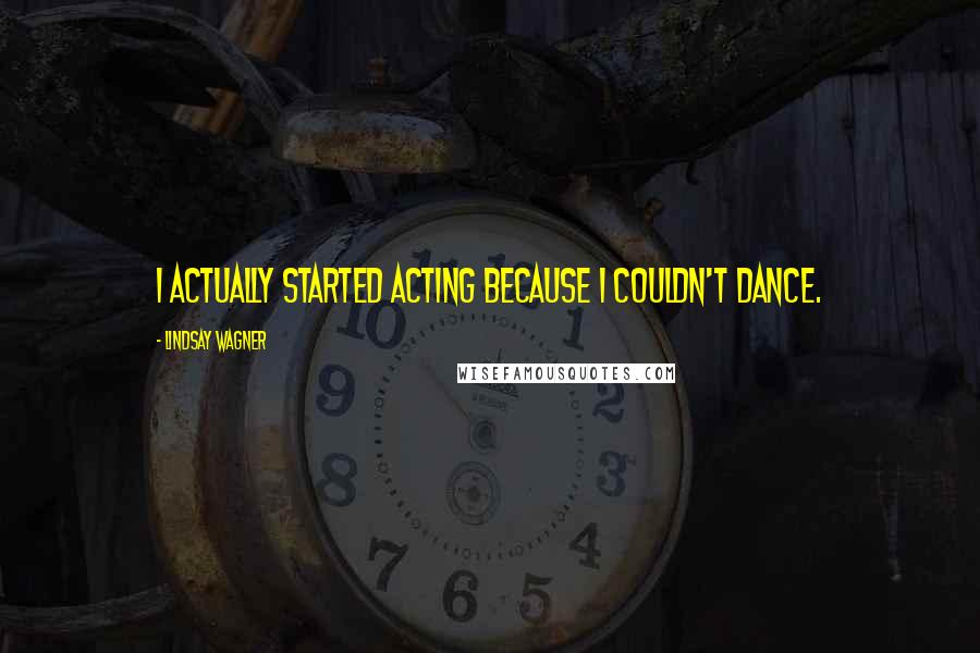 Lindsay Wagner quotes: I actually started acting because I couldn't dance.