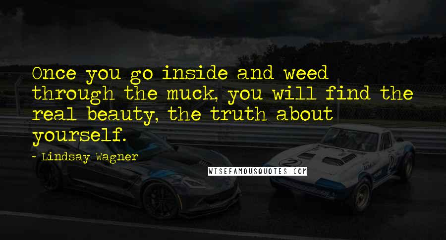 Lindsay Wagner quotes: Once you go inside and weed through the muck, you will find the real beauty, the truth about yourself.