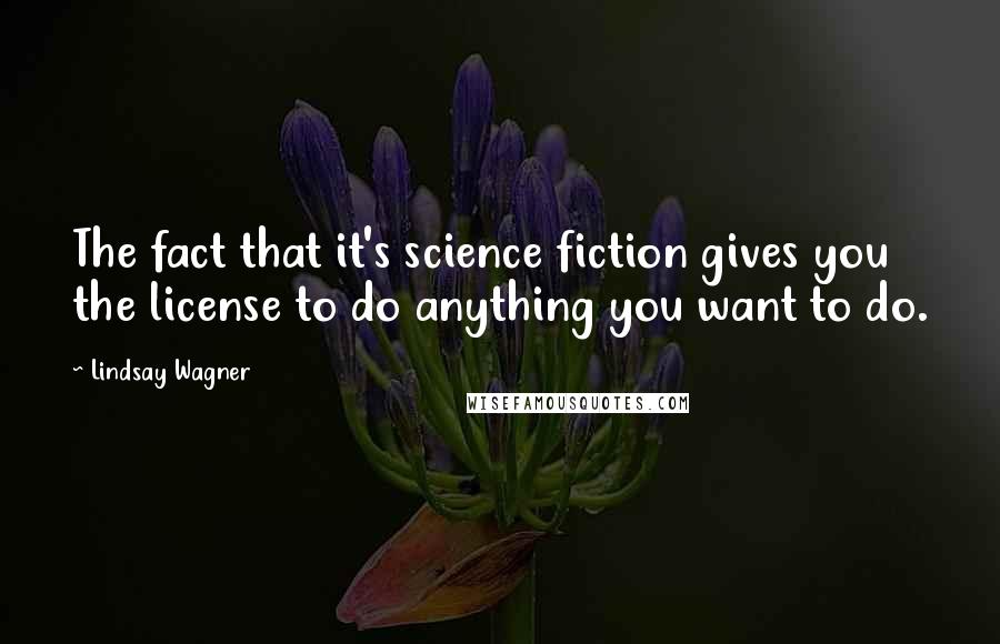 Lindsay Wagner quotes: The fact that it's science fiction gives you the license to do anything you want to do.