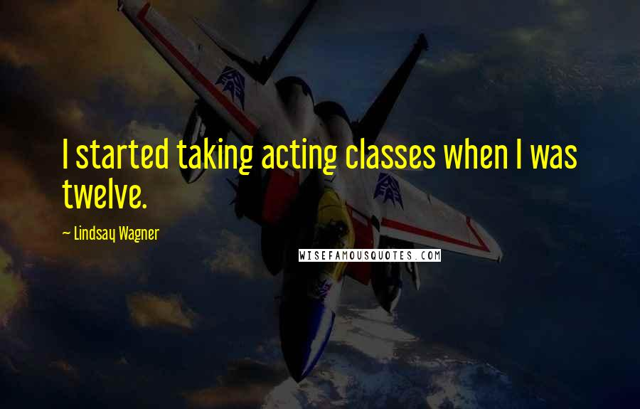 Lindsay Wagner quotes: I started taking acting classes when I was twelve.