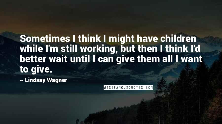 Lindsay Wagner quotes: Sometimes I think I might have children while I'm still working, but then I think I'd better wait until I can give them all I want to give.
