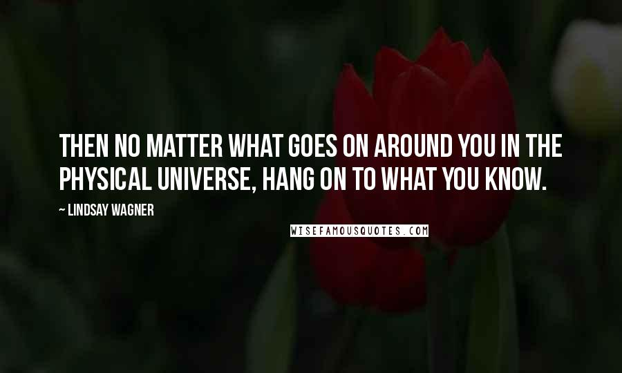 Lindsay Wagner quotes: Then no matter what goes on around you in the physical universe, hang on to what you know.