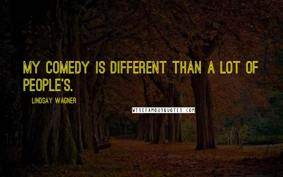 Lindsay Wagner quotes: My comedy is different than a lot of people's.