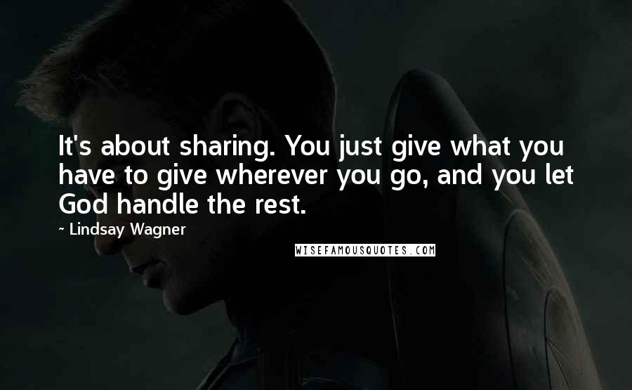 Lindsay Wagner quotes: It's about sharing. You just give what you have to give wherever you go, and you let God handle the rest.