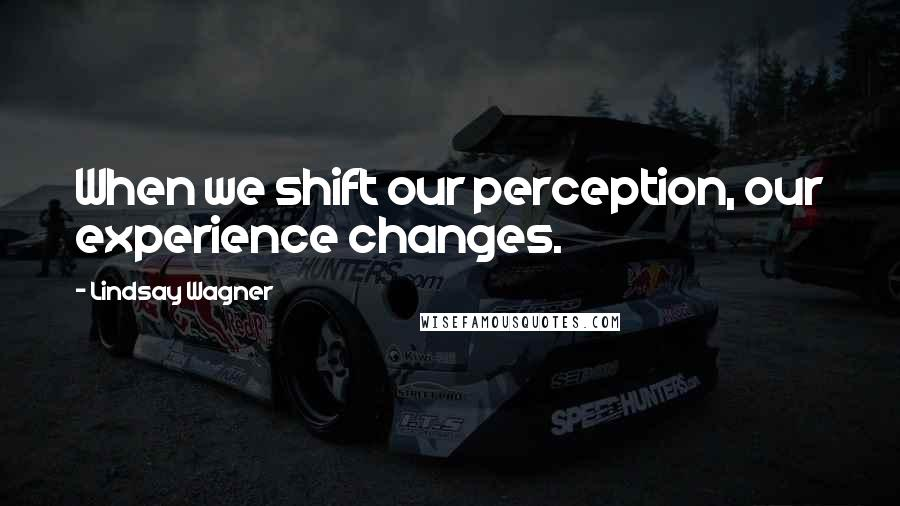 Lindsay Wagner quotes: When we shift our perception, our experience changes.