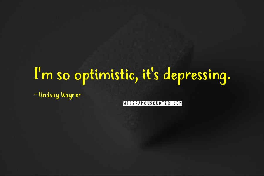 Lindsay Wagner quotes: I'm so optimistic, it's depressing.