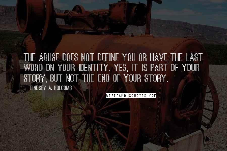 Lindsey A. Holcomb quotes: The abuse does not define you or have the last word on your identity. Yes, it is part of your story, but not the end of your story.
