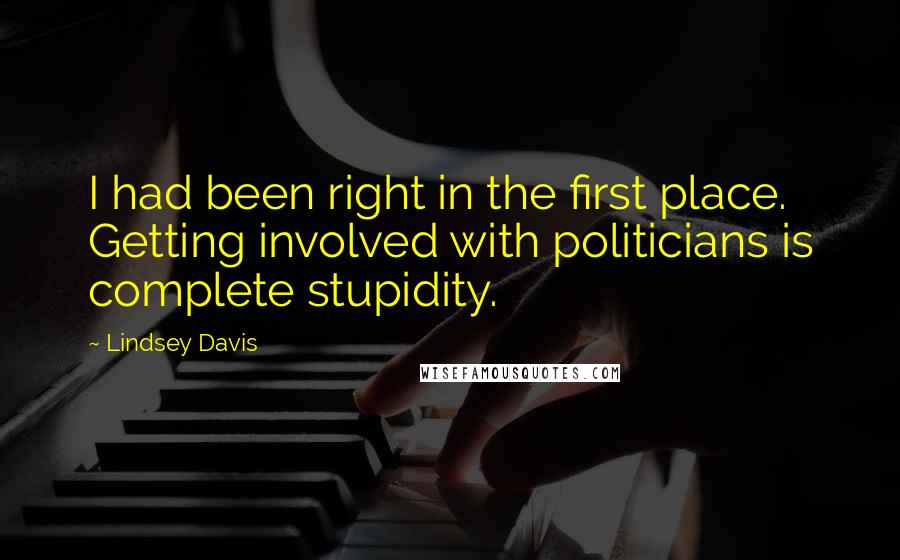 Lindsey Davis quotes: I had been right in the first place. Getting involved with politicians is complete stupidity.