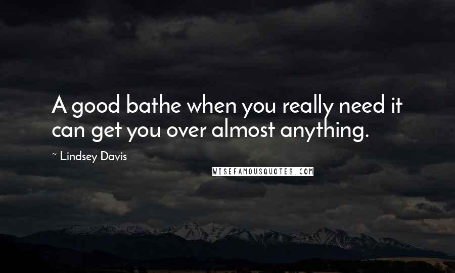 Lindsey Davis quotes: A good bathe when you really need it can get you over almost anything.