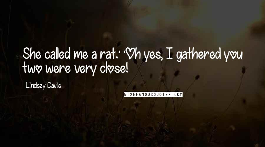 Lindsey Davis quotes: She called me a rat.' 'Oh yes, I gathered you two were very close!