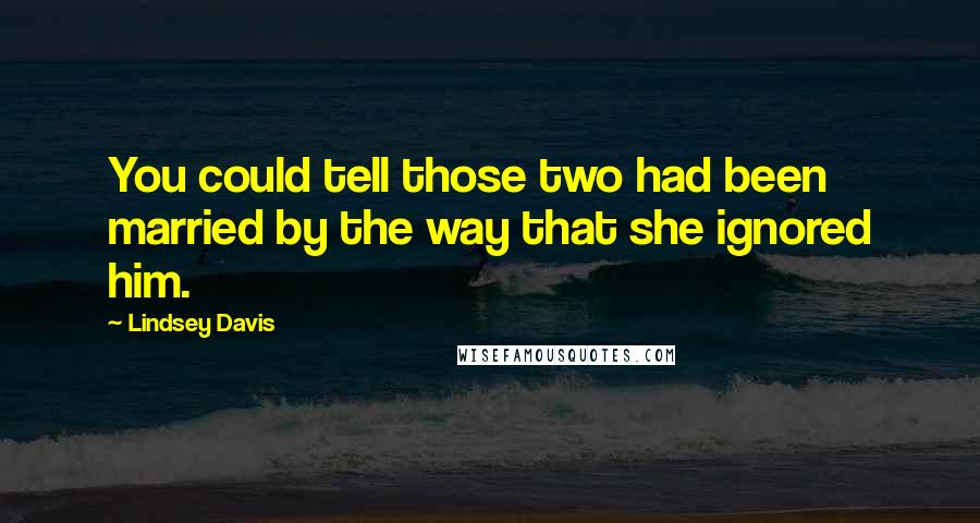 Lindsey Davis quotes: You could tell those two had been married by the way that she ignored him.