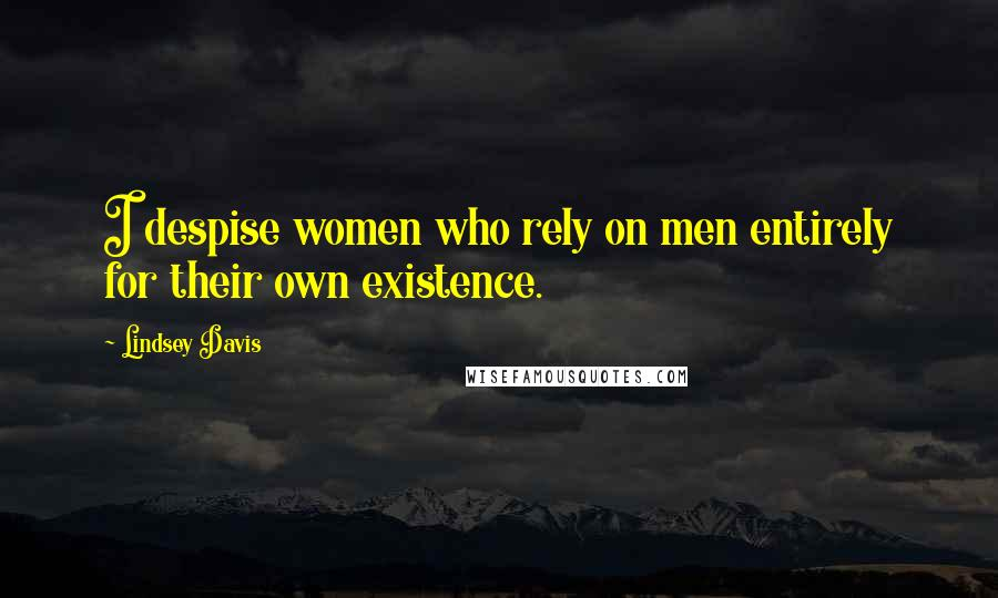 Lindsey Davis quotes: I despise women who rely on men entirely for their own existence.
