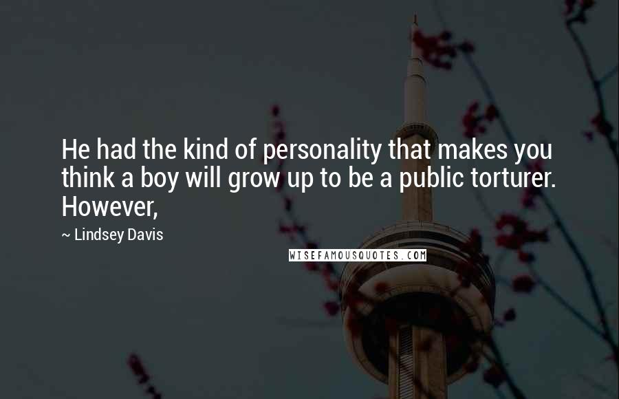 Lindsey Davis quotes: He had the kind of personality that makes you think a boy will grow up to be a public torturer. However,