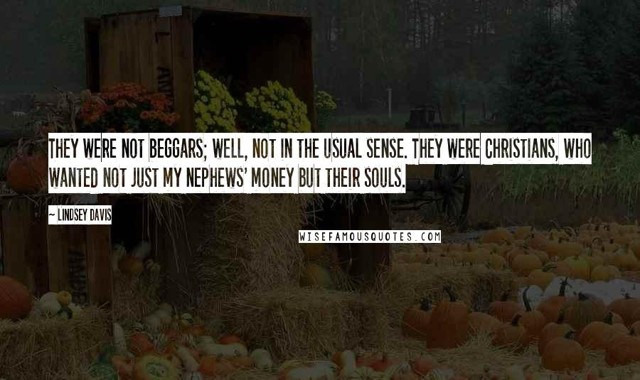 Lindsey Davis quotes: They were not beggars; well, not in the usual sense. They were Christians, who wanted not just my nephews' money but their souls.