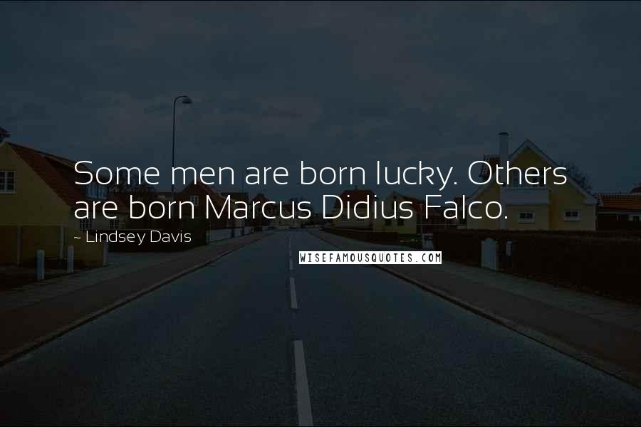 Lindsey Davis quotes: Some men are born lucky. Others are born Marcus Didius Falco.