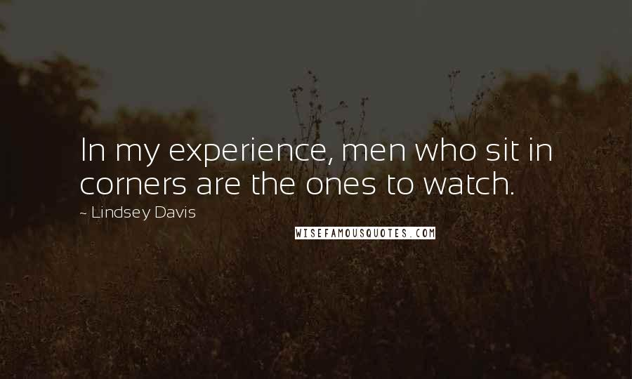 Lindsey Davis quotes: In my experience, men who sit in corners are the ones to watch.