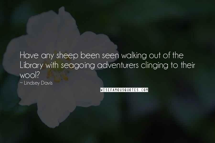 Lindsey Davis quotes: Have any sheep been seen walking out of the Library with seagoing adventurers clinging to their wool?