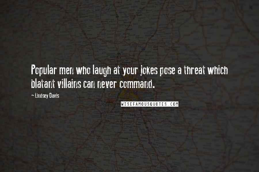 Lindsey Davis quotes: Popular men who laugh at your jokes pose a threat which blatant villains can never command.