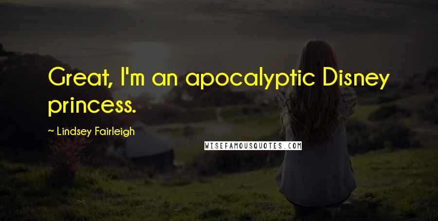 Lindsey Fairleigh quotes: Great, I'm an apocalyptic Disney princess.