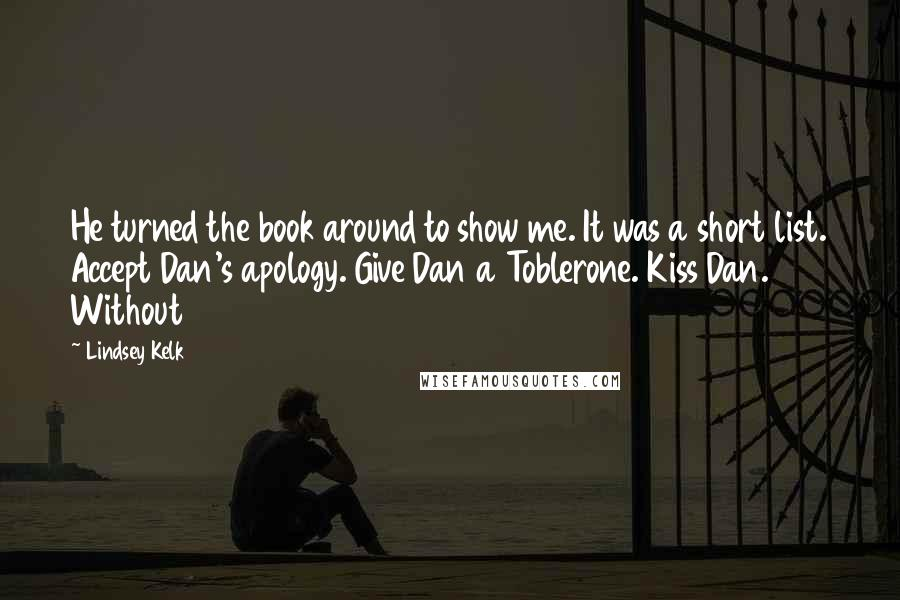 Lindsey Kelk quotes: He turned the book around to show me. It was a short list. Accept Dan's apology. Give Dan a Toblerone. Kiss Dan. Without