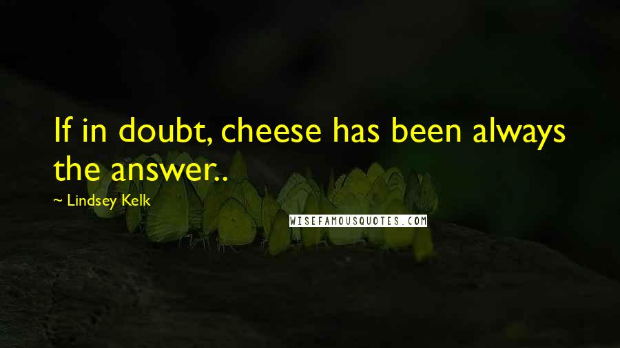 Lindsey Kelk quotes: If in doubt, cheese has been always the answer..
