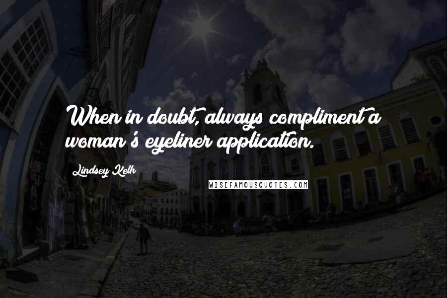 Lindsey Kelk quotes: When in doubt, always compliment a woman's eyeliner application.