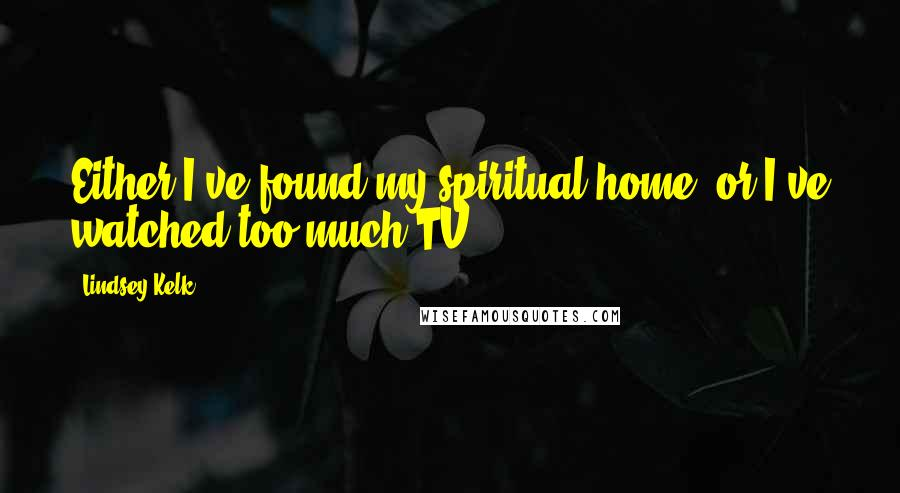 Lindsey Kelk quotes: Either I've found my spiritual home, or I've watched too much TV