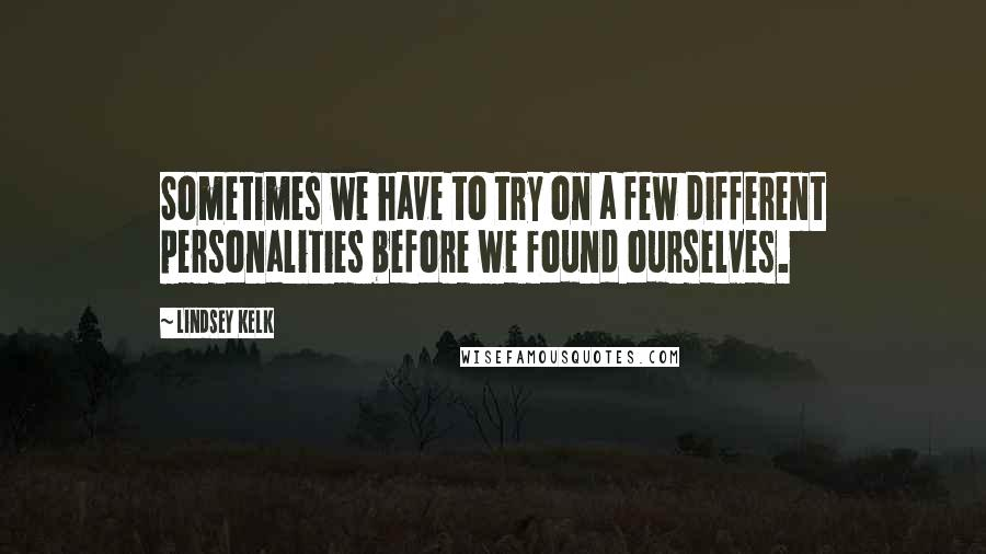 Lindsey Kelk quotes: Sometimes we have to try on a few different personalities before we found ourselves.
