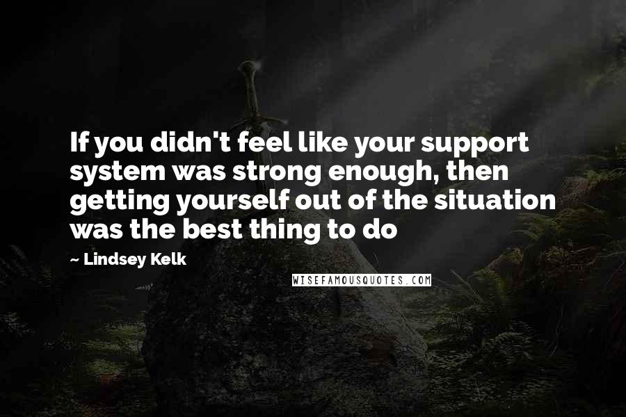 Lindsey Kelk quotes: If you didn't feel like your support system was strong enough, then getting yourself out of the situation was the best thing to do
