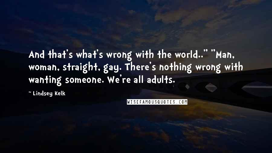 "Lindsey Kelk quotes: And that's what's wrong with the world.."" ""Man, woman, straight, gay. There's nothing wrong with wanting someone. We're all adults."