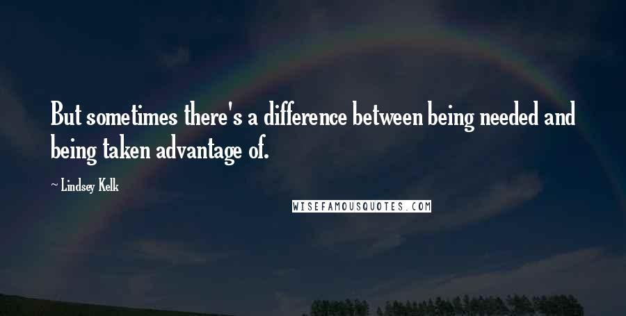 Lindsey Kelk quotes: But sometimes there's a difference between being needed and being taken advantage of.