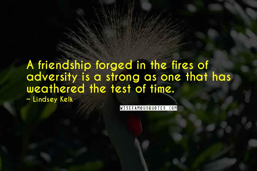 Lindsey Kelk quotes: A friendship forged in the fires of adversity is a strong as one that has weathered the test of time.