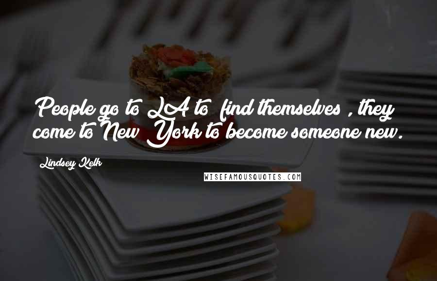 "Lindsey Kelk quotes: People go to LA to ""find themselves"", they come to New York to become someone new."
