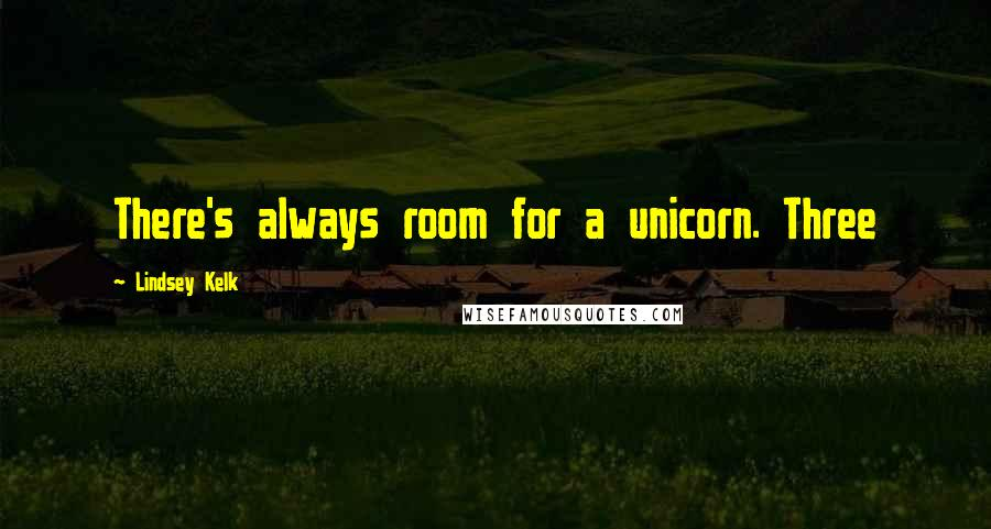 Lindsey Kelk quotes: There's always room for a unicorn. Three