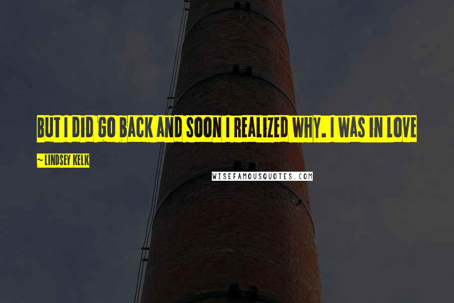 Lindsey Kelk quotes: But I did go back and soon I realized why. I was in love