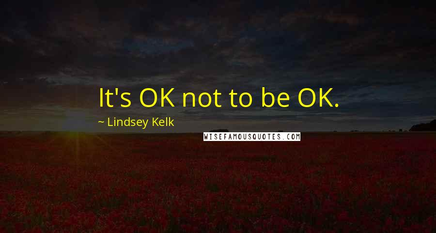Lindsey Kelk quotes: It's OK not to be OK.
